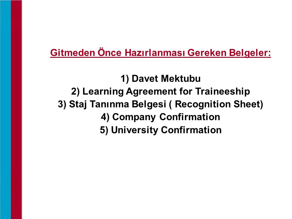 Gitmeden Önce Hazırlanması Gereken Belgeler: 1) Davet Mektubu 2) Learning Agreement for Traineeship 3) Staj Tanınma Belgesi ( Recognition Sheet) 4) Company Confirmation 5) University Confirmation
