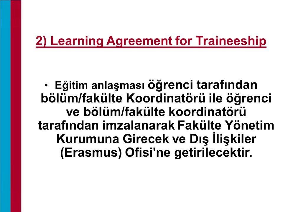 2) Learning Agreement for Traineeship Eğitim anlaşması öğrenci tarafından bölüm/fakülte Koordinatörü ile öğrenci ve bölüm/fakülte koordinatörü tarafın