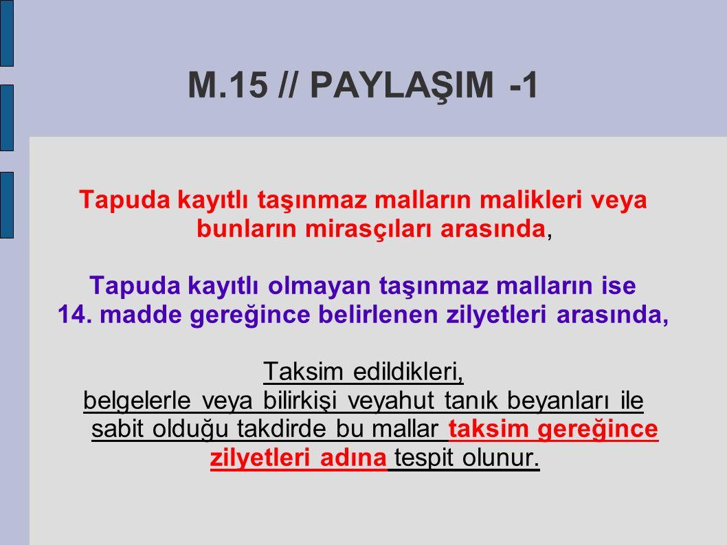 M.15 // PAYLAŞIM -1 Tapuda kayıtlı taşınmaz malların malikleri veya bunların mirasçıları arasında, Tapuda kayıtlı olmayan taşınmaz malların ise 14.
