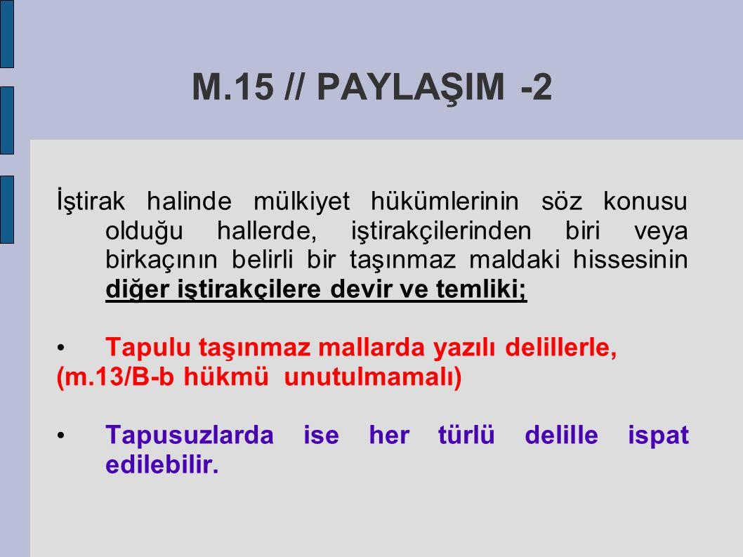 M.15 // PAYLAŞIM -2 İştirak halinde mülkiyet hükümlerinin söz konusu olduğu hallerde, iştirakçilerinden biri veya birkaçının belirli bir taşınmaz maldaki hissesinin diğer iştirakçilere devir ve temliki; Tapulu taşınmaz mallarda yazılı delillerle, (m.13/B-b hükmü unutulmamalı) Tapusuzlarda ise her türlü delille ispat edilebilir.