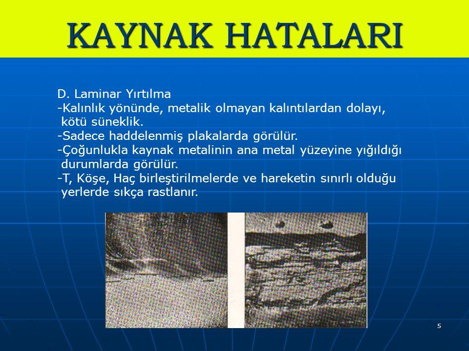 5 KAYNAK HATALARI D. Laminar Yırtılma -Kalınlık yönünde, metalik olmayan kalıntılardan dolayı, kötü süneklik. -Sadece haddelenmiş plakalarda görülür.