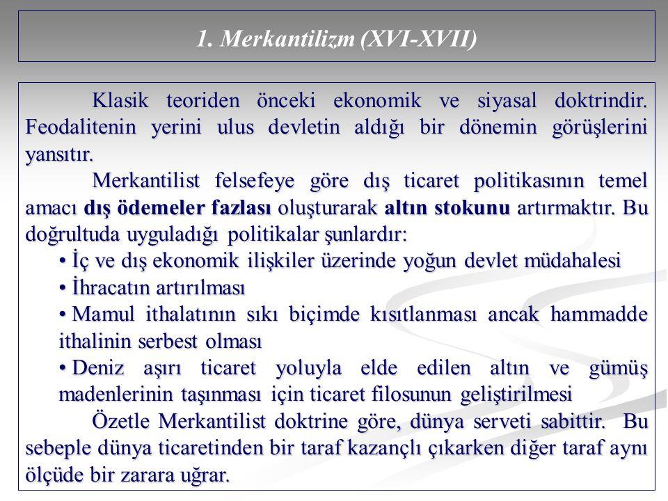 1. Merkantilizm (XVI-XVII) Klasik teoriden önceki ekonomik ve siyasal doktrindir. Feodalitenin yerini ulus devletin aldığı bir dönemin görüşlerini yan