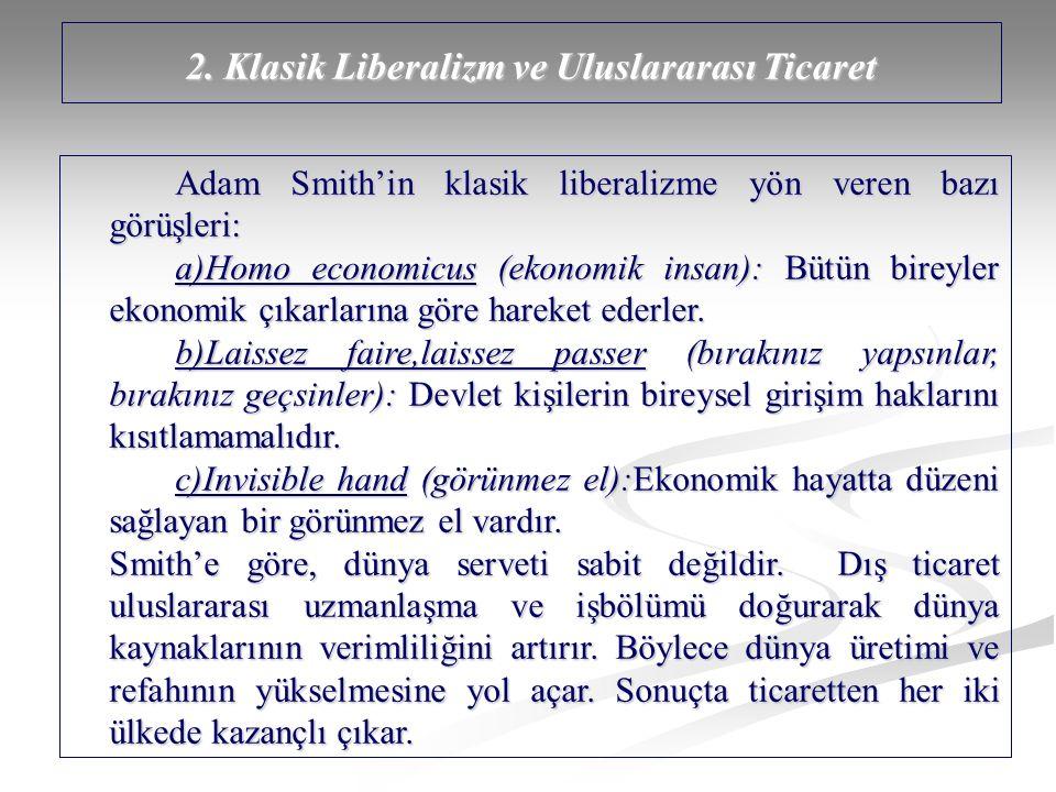 2. Klasik Liberalizm ve Uluslararası Ticaret Adam Smith'in klasik liberalizme yön veren bazı görüşleri: a)Homo economicus (ekonomik insan): Bütün bire