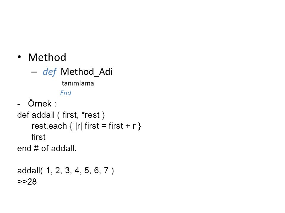 Method – def Method_Adi tanımlama End -Örnek : def addall ( first, *rest ) rest.each { |r| first = first + r } first end # of addall.