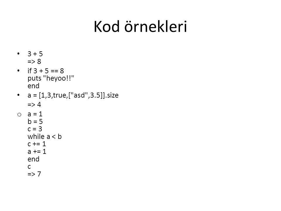 Kod örnekleri 3 + 5 => 8 if 3 + 5 == 8 puts heyoo!! end a = [1,3,true,[ asd ,3.5]].size => 4 o a = 1 b = 5 c = 3 while a 7