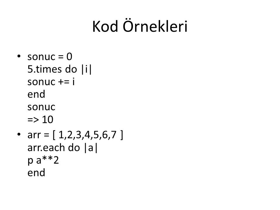 Kod Örnekleri sonuc = 0 5.times do |i| sonuc += i end sonuc => 10 arr = [ 1,2,3,4,5,6,7 ] arr.each do |a| p a**2 end
