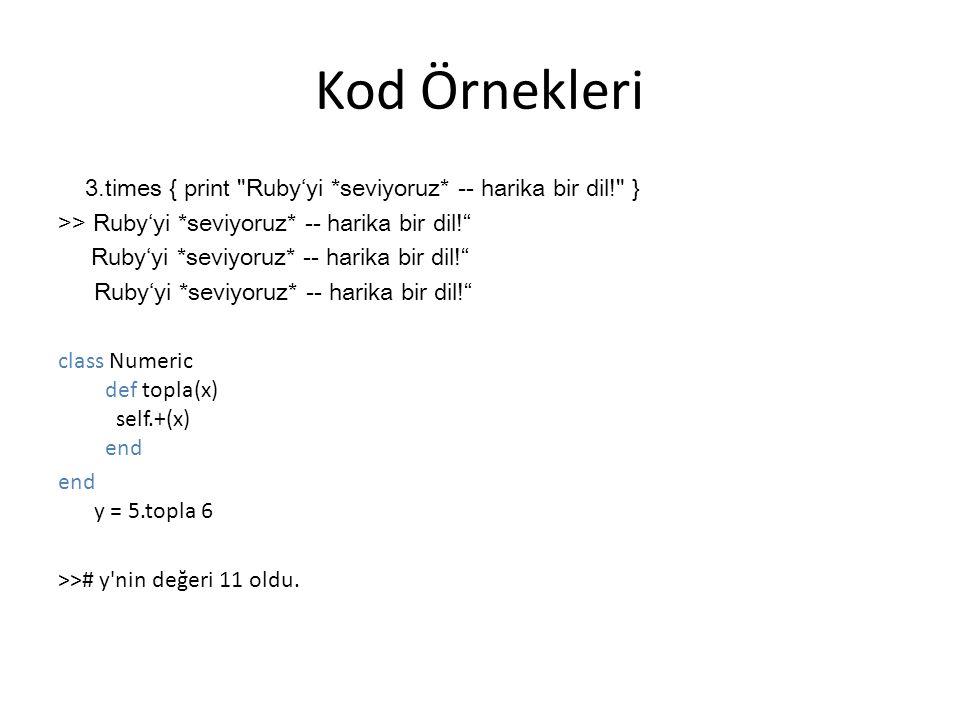 Kod Örnekleri 3.times { print Ruby'yi *seviyoruz* -- harika bir dil! } >> Ruby'yi *seviyoruz* -- harika bir dil! Ruby'yi *seviyoruz* -- harika bir dil! class Numeric def topla(x) self.+(x) end end y = 5.topla 6 >># y nin değeri 11 oldu.