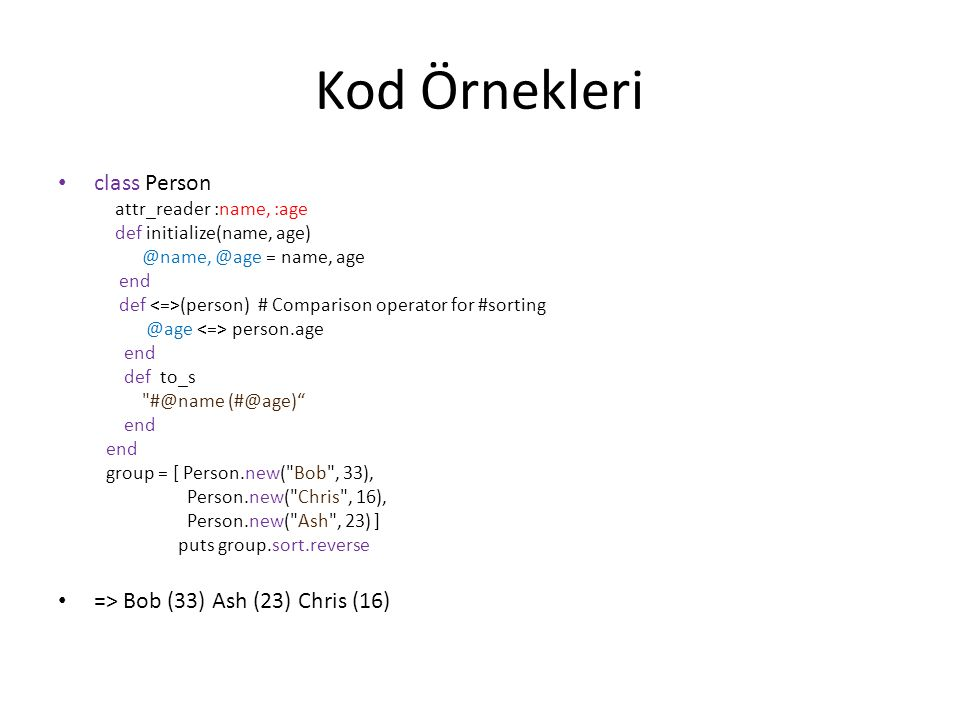 Kod Örnekleri class Person attr_reader :name, :age def initialize(name, age) @name, @age = name, age end def (person) # Comparison operator for #sorting @age person.age end def to_s #@name (#@age) end group = [ Person.new( Bob , 33), Person.new( Chris , 16), Person.new( Ash , 23) ] puts group.sort.reverse => Bob (33) Ash (23) Chris (16)
