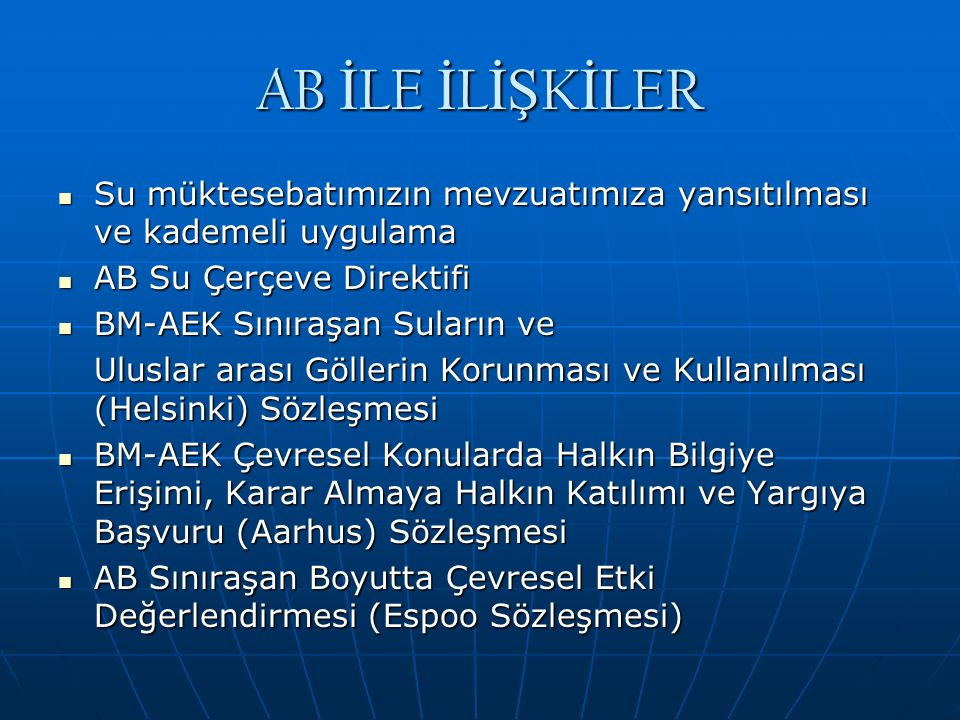AB İ LE İ L İŞ K İ LER Su müktesebatımızın mevzuatımıza yansıtılması ve kademeli uygulama Su müktesebatımızın mevzuatımıza yansıtılması ve kademeli uygulama AB Su Çerçeve Direktifi AB Su Çerçeve Direktifi BM-AEK Sınıraşan Suların ve BM-AEK Sınıraşan Suların ve Uluslar arası Göllerin Korunması ve Kullanılması (Helsinki) Sözleşmesi BM-AEK Çevresel Konularda Halkın Bilgiye Erişimi, Karar Almaya Halkın Katılımı ve Yargıya Başvuru (Aarhus) Sözleşmesi BM-AEK Çevresel Konularda Halkın Bilgiye Erişimi, Karar Almaya Halkın Katılımı ve Yargıya Başvuru (Aarhus) Sözleşmesi AB Sınıraşan Boyutta Çevresel Etki Değerlendirmesi (Espoo Sözleşmesi) AB Sınıraşan Boyutta Çevresel Etki Değerlendirmesi (Espoo Sözleşmesi)