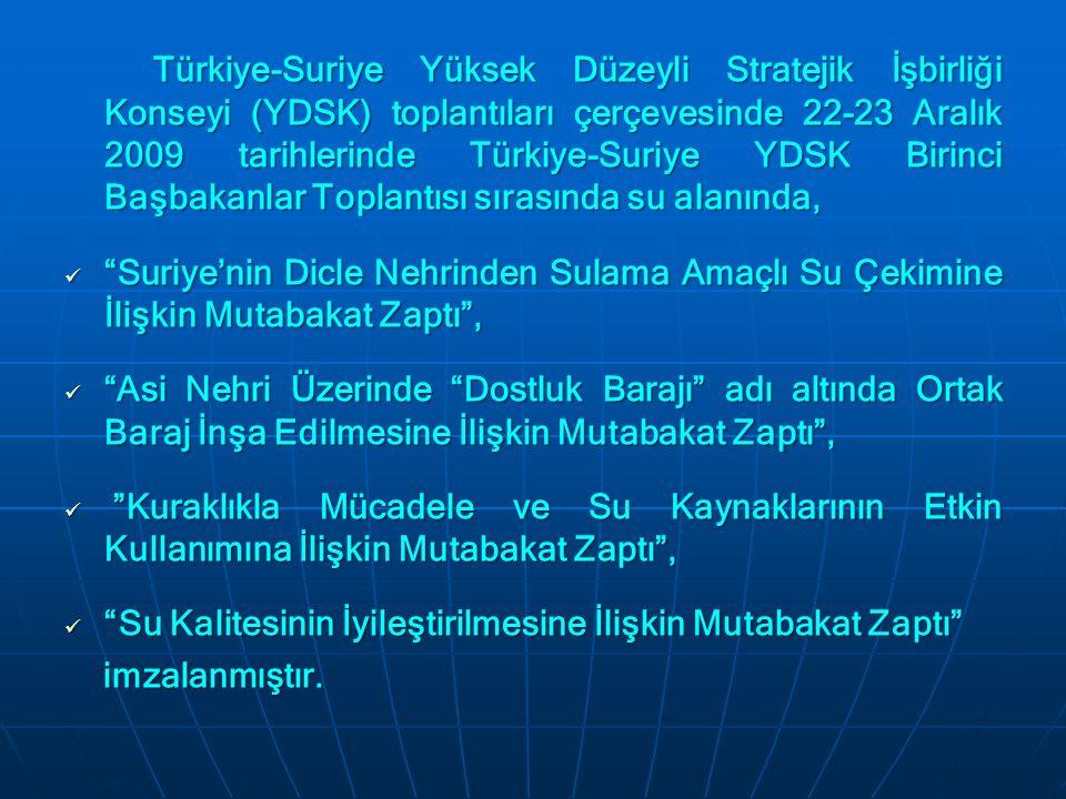 Türkiye-Suriye Yüksek Düzeyli Stratejik İşbirliği Konseyi (YDSK) toplantıları çerçevesinde 22-23 Aralık 2009 tarihlerinde Türkiye-Suriye YDSK Birinci Başbakanlar Toplantısı sırasında su alanında, Türkiye-Suriye Yüksek Düzeyli Stratejik İşbirliği Konseyi (YDSK) toplantıları çerçevesinde 22-23 Aralık 2009 tarihlerinde Türkiye-Suriye YDSK Birinci Başbakanlar Toplantısı sırasında su alanında, Suriye'nin Dicle Nehrinden Sulama Amaçlı Su Çekimine İlişkin Mutabakat Zaptı , Suriye'nin Dicle Nehrinden Sulama Amaçlı Su Çekimine İlişkin Mutabakat Zaptı , Asi Nehri Üzerinde Dostluk Barajı adı altında Ortak Baraj İnşa Edilmesine İlişkin Mutabakat Zaptı , Asi Nehri Üzerinde Dostluk Barajı adı altında Ortak Baraj İnşa Edilmesine İlişkin Mutabakat Zaptı , Kuraklıkla Mücadele ve Su Kaynaklarının Etkin Kullanımına İlişkin Mutabakat Zaptı , Kuraklıkla Mücadele ve Su Kaynaklarının Etkin Kullanımına İlişkin Mutabakat Zaptı , Su Kalitesinin İyileştirilmesine İlişkin Mutabakat Zaptı Su Kalitesinin İyileştirilmesine İlişkin Mutabakat Zaptı imzalanmıştır.