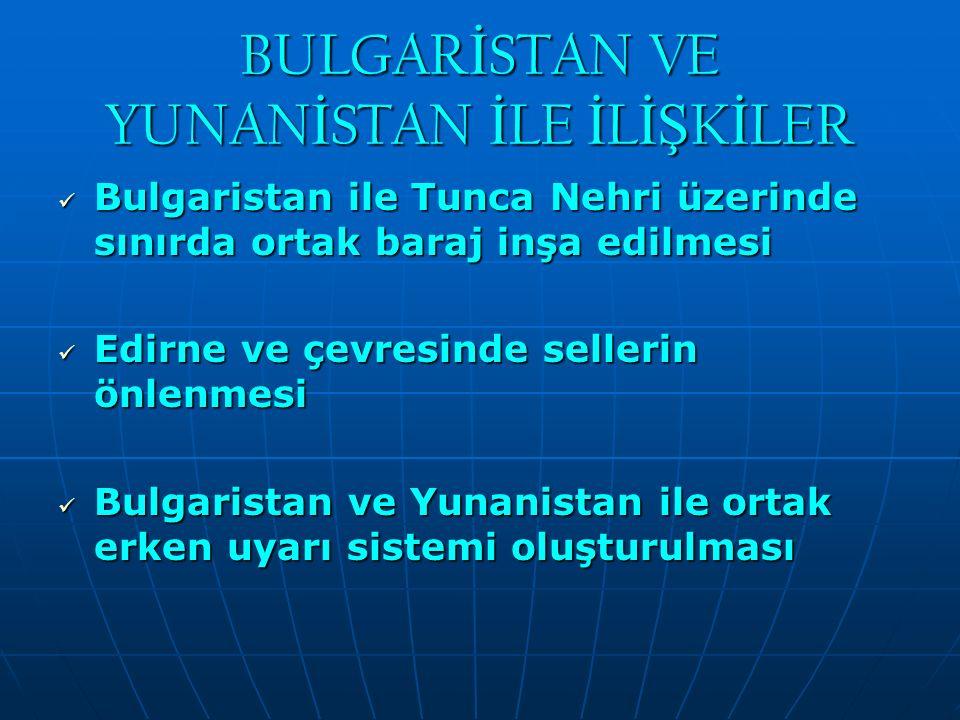 BULGAR İ STAN VE YUNAN İ STAN İ LE İ L İŞ K İ LER Bulgaristan ile Tunca Nehri üzerinde sınırda ortak baraj inşa edilmesi Bulgaristan ile Tunca Nehri ü