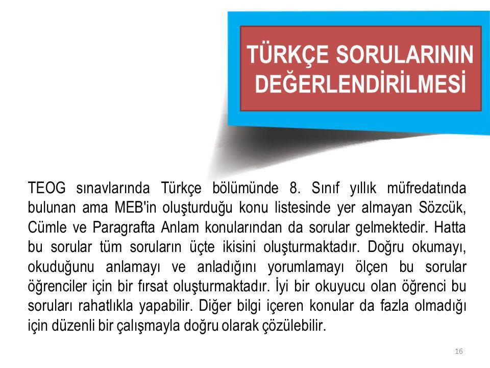 16 TÜRKÇE SORULARININ DEĞERLENDİRİLMESİ TEOG sınavlarında Türkçe bölümünde 8. Sınıf yıllık müfredatında bulunan ama MEB'in oluşturduğu konu listesinde