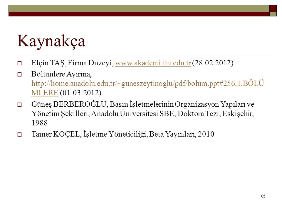 65 Kaynakça  Elçin TAŞ, Firma Düzeyi, www.akademi.itu.edu.tr (28.02.2012)www.akademi.itu.edu.tr  Bölümlere Ayırma, http://home.anadolu.edu.tr/~guneszeytinoglu/pdf/bolum.ppt#256,1,BÖLÜ MLERE (01.03.2012) http://home.anadolu.edu.tr/~guneszeytinoglu/pdf/bolum.ppt#256,1,BÖLÜ MLERE  Güneş BERBEROĞLU, Basın İşletmelerinin Organizasyon Yapıları ve Yönetim Şekilleri, Anadolu Üniversitesi SBE, Doktora Tezi, Eskişehir, 1988  Tamer KOÇEL, İşletme Yöneticiliği, Beta Yayınları, 2010