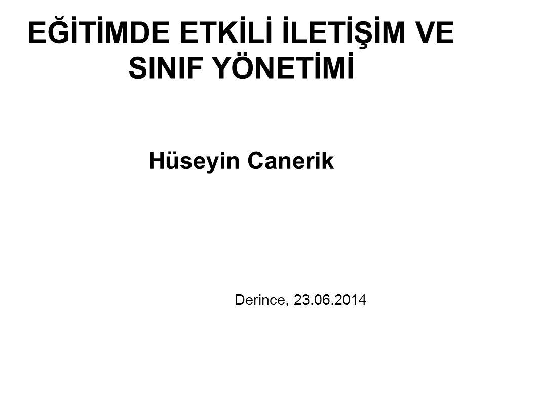 EĞİTİMDE ETKİLİ İLETİŞİM VE SINIF YÖNETİMİ Hüseyin Canerik Derince, 23.06.2014