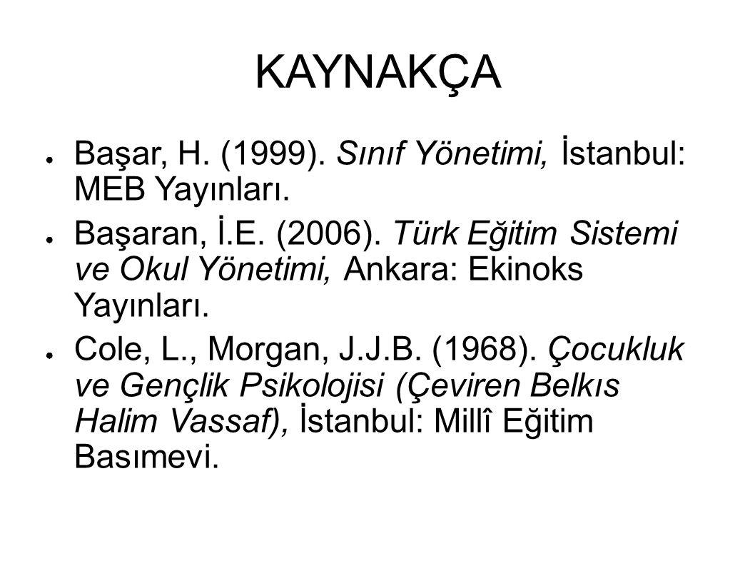 KAYNAKÇA ● Başar, H. (1999). Sınıf Yönetimi, İstanbul: MEB Yayınları. ● Başaran, İ.E. (2006). Türk Eğitim Sistemi ve Okul Yönetimi, Ankara: Ekinoks Ya