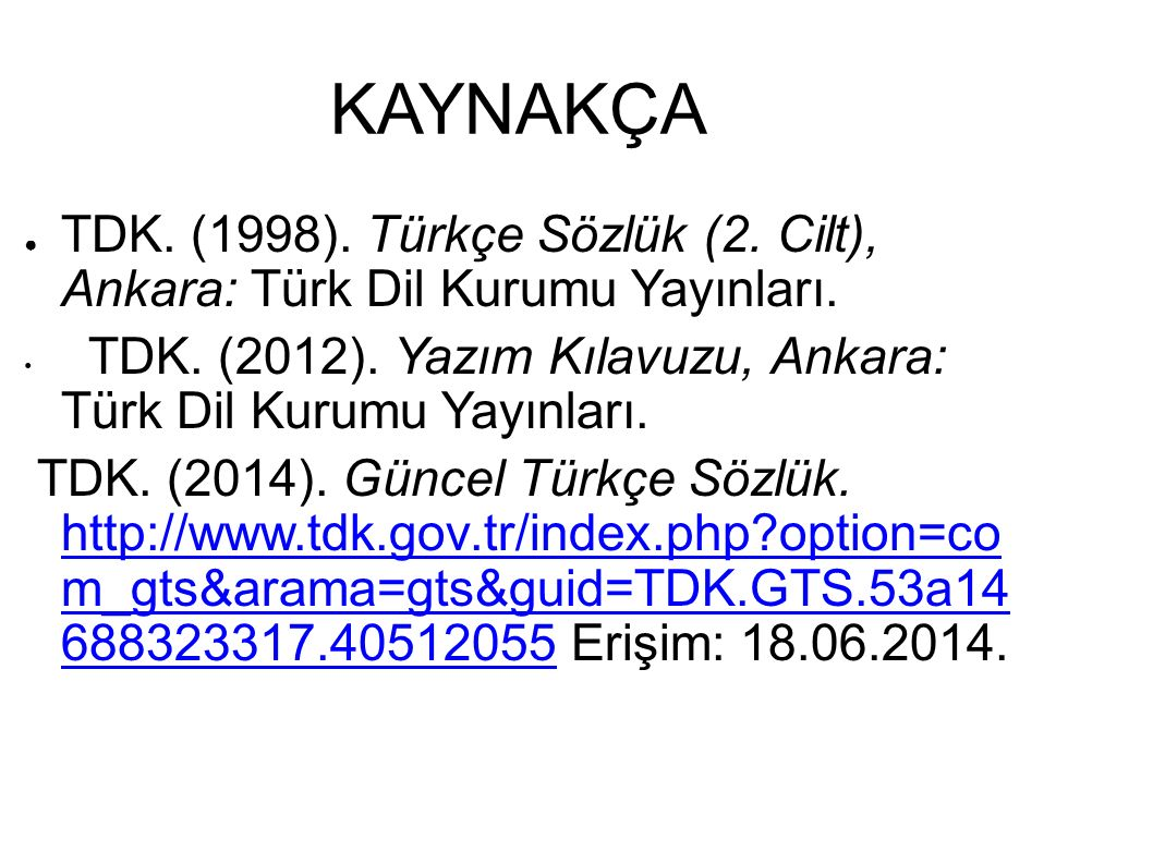 KAYNAKÇA ● TDK. (1998). Türkçe Sözlük (2. Cilt), Ankara: Türk Dil Kurumu Yayınları. TDK. (2012). Yazım Kılavuzu, Ankara: Türk Dil Kurumu Yayınları. TD