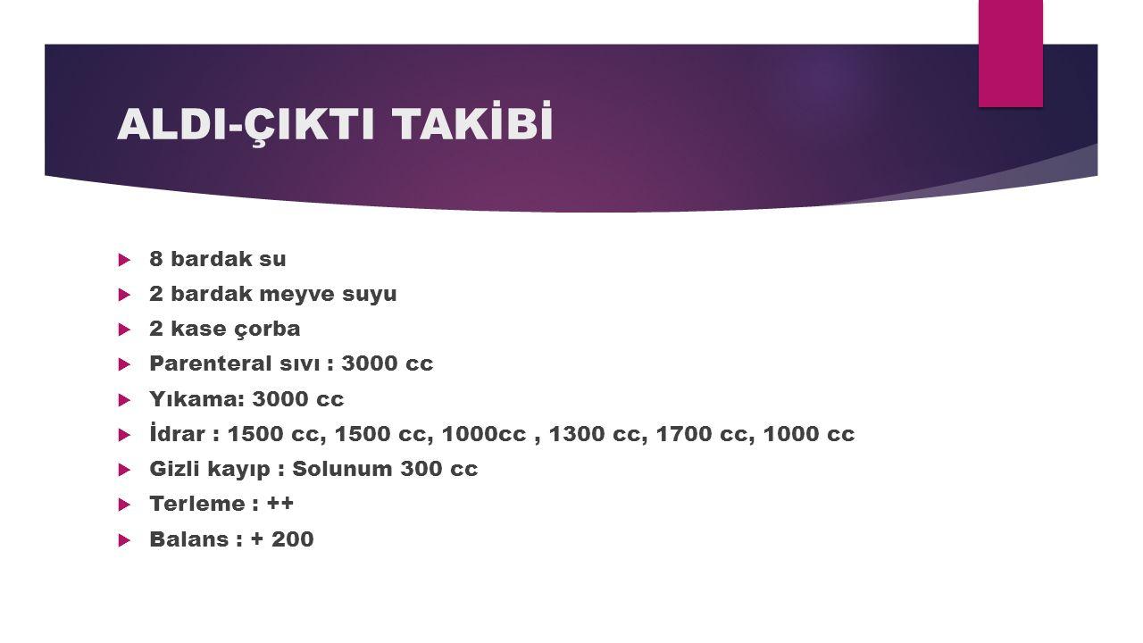 ALDI-ÇIKTI TAKİBİ  8 bardak su  2 bardak meyve suyu  2 kase çorba  Parenteral sıvı : 3000 cc  Yıkama: 3000 cc  İdrar : 1500 cc, 1500 cc, 1000cc,