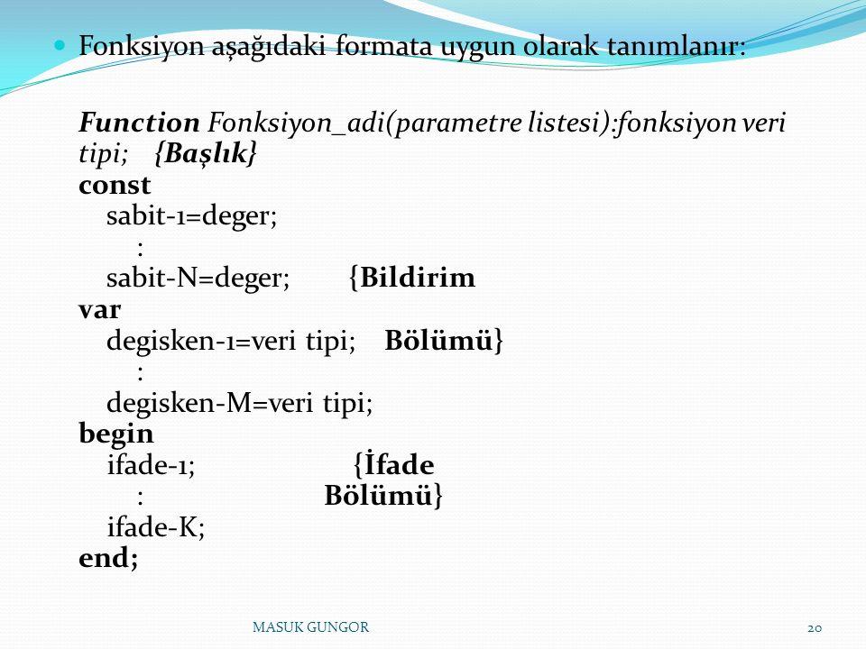 Fonksiyon aşağıdaki formata uygun olarak tanımlanır: Function Fonksiyon_adi(parametre listesi):fonksiyon veri tipi; {Başlık} const sabit-1=deger; : sabit-N=deger; {Bildirim var degisken-1=veri tipi; Bölümü} : degisken-M=veri tipi; begin ifade-1; {İfade : Bölümü} ifade-K; end; 20MASUK GUNGOR