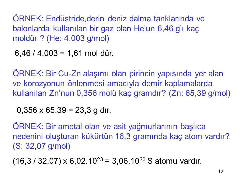 13 ÖRNEK: Endüstride,derin deniz dalma tanklarında ve balonlarda kullanılan bir gaz olan He'un 6,46 g'ı kaç moldür ? (He: 4,003 g/mol) 6,46 / 4,003 =