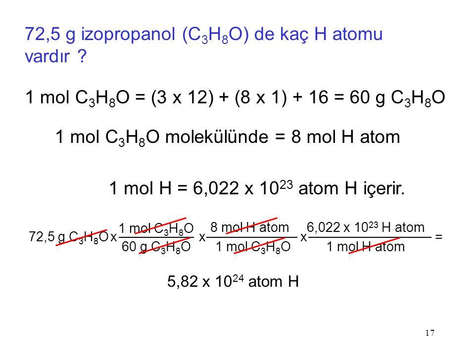 17 72,5 g izopropanol (C 3 H 8 O) de kaç H atomu vardır ? 1 mol C 3 H 8 O = (3 x 12) + (8 x 1) + 16 = 60 g C 3 H 8 O 1 mol H = 6,022 x 10 23 atom H iç