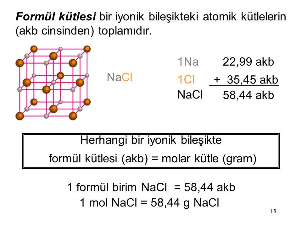 18 Formül kütlesi bir iyonik bileşikteki atomik kütlelerin (akb cinsinden) toplamıdır. 1Na22,99 akb 1Cl + 35,45 akb NaCl 58,44 akb Herhangi bir iyonik