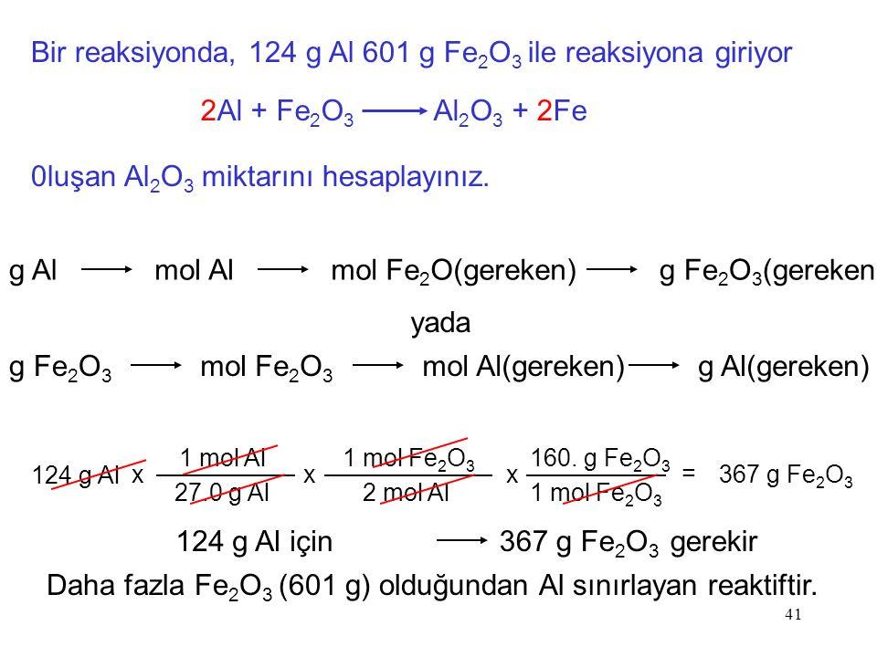 41 Bir reaksiyonda, 124 g Al 601 g Fe 2 O 3 ile reaksiyona giriyor 2Al + Fe 2 O 3 Al 2 O 3 + 2Fe 0luşan Al 2 O 3 miktarını hesaplayınız. g Almol Almol