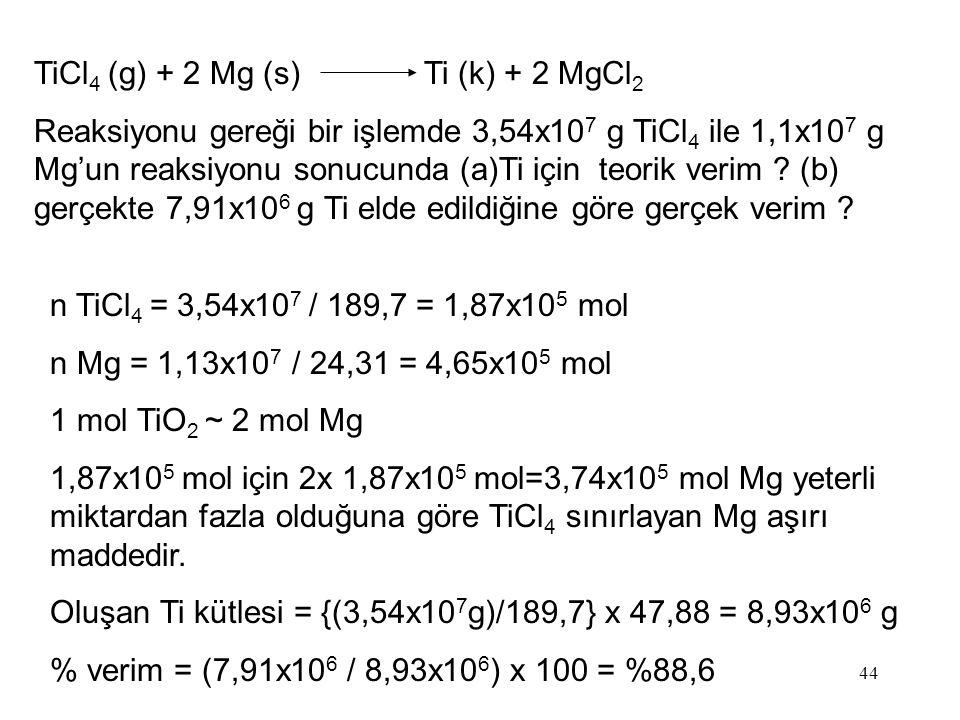 44 TiCl 4 (g) + 2 Mg (s) Ti (k) + 2 MgCl 2 Reaksiyonu gereği bir işlemde 3,54x10 7 g TiCl 4 ile 1,1x10 7 g Mg'un reaksiyonu sonucunda (a)Ti için teori