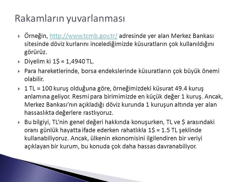  Örneğin, http://www.tcmb.gov.tr/ adresinde yer alan Merkez Bankası sitesinde döviz kurlarını incelediğimizde küsuratların çok kullanıldığını görürüz.http://www.tcmb.gov.tr/  Diyelim ki 1$ = 1,4940 TL.
