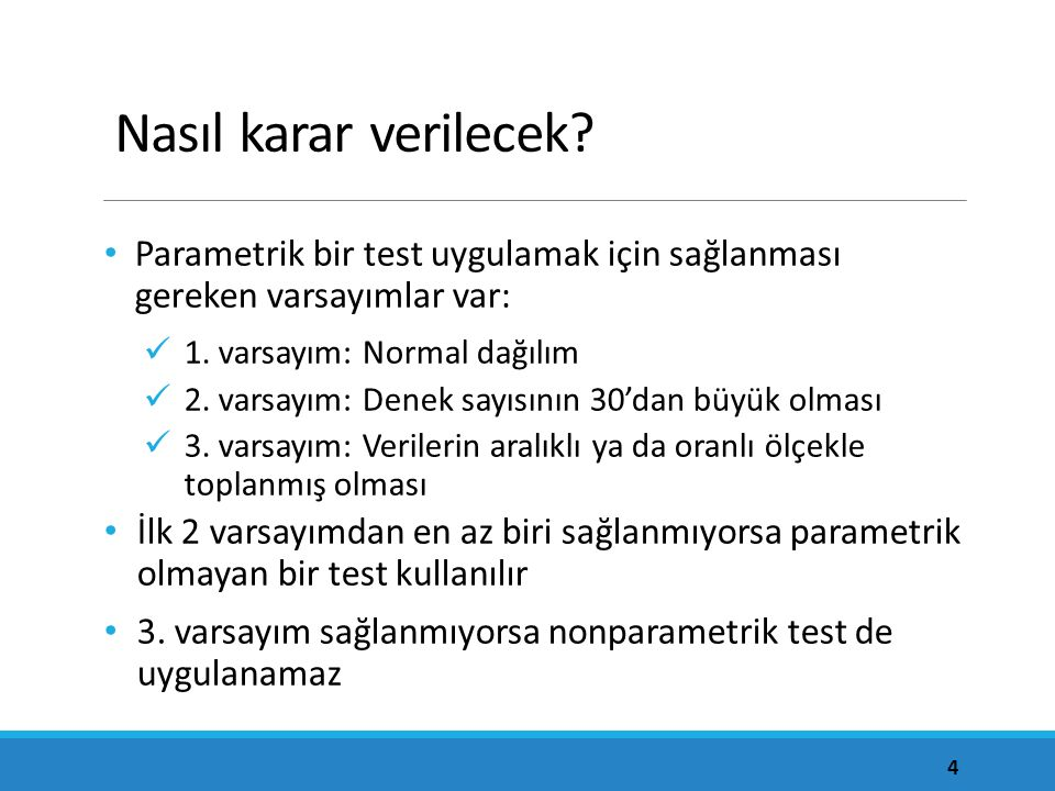 Nasıl karar verilecek? Parametrik bir test uygulamak için sağlanması gereken varsayımlar var: 1. varsayım: Normal dağılım 2. varsayım: Denek sayısının