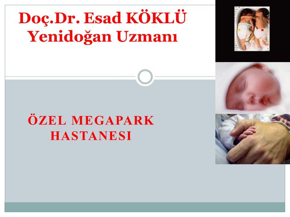 ÖZEL MEGAPARK HASTANESI Doç.Dr. Esad KÖKLÜ Yenidoğan Uzmanı