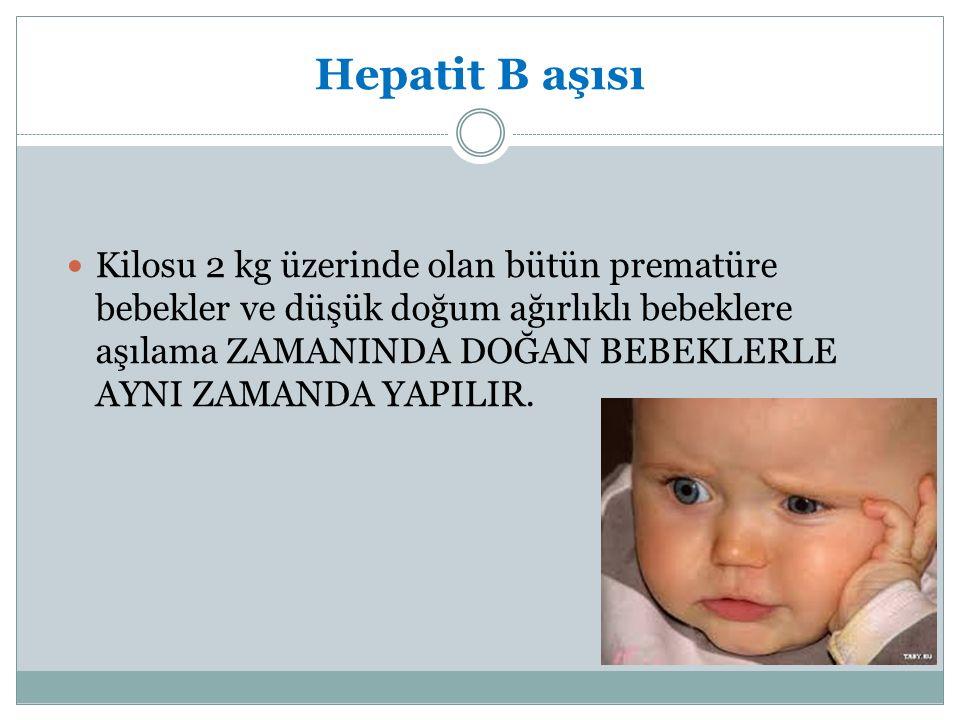Hepatit B aşısı Kilosu 2 kg üzerinde olan bütün prematüre bebekler ve düşük doğum ağırlıklı bebeklere aşılama ZAMANINDA DOĞAN BEBEKLERLE AYNI ZAMANDA