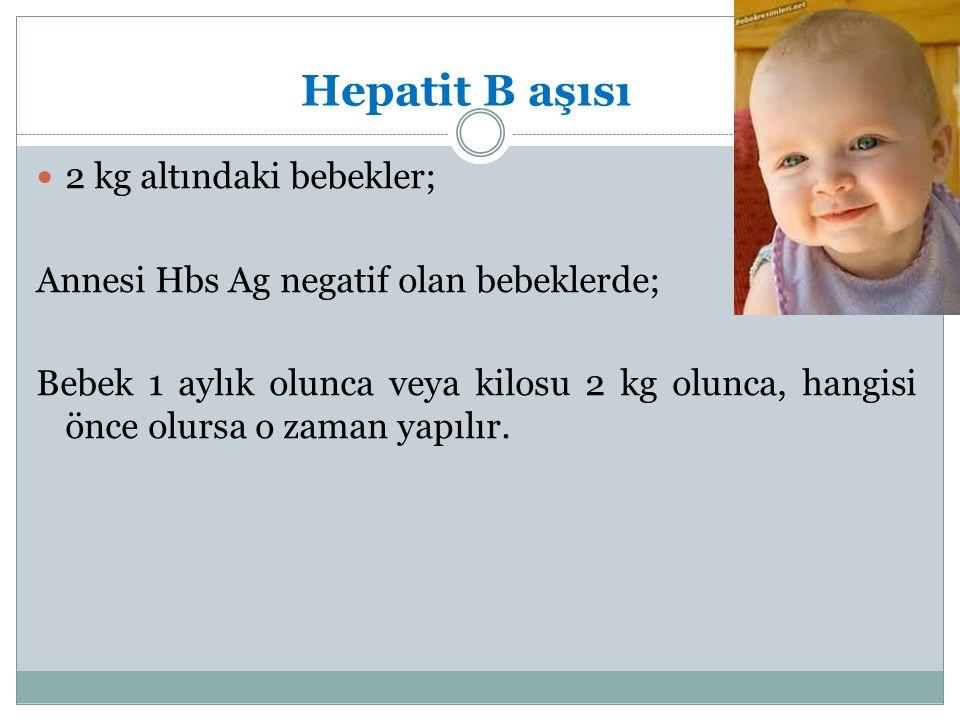 Hepatit B aşısı 2 kg altındaki bebekler; Annesi Hbs Ag negatif olan bebeklerde; Bebek 1 aylık olunca veya kilosu 2 kg olunca, hangisi önce olursa o za