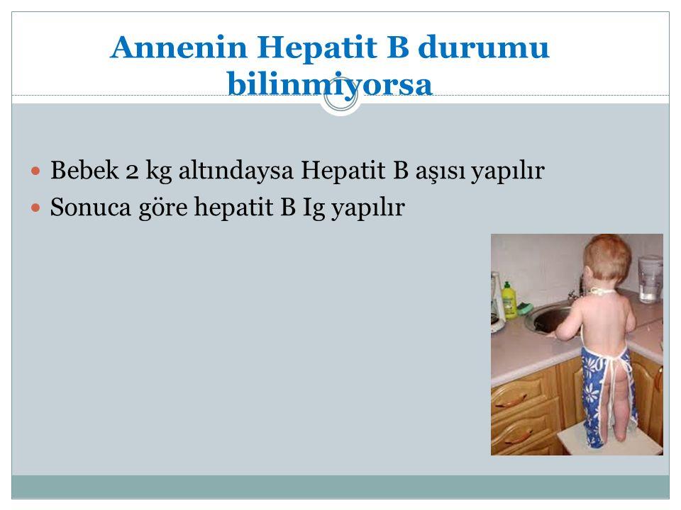 Annenin Hepatit B durumu bilinmiyorsa Bebek 2 kg altındaysa Hepatit B aşısı yapılır Sonuca göre hepatit B Ig yapılır