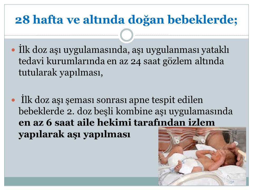 28 hafta ve altında doğan bebeklerde; İlk doz aşı uygulamasında, aşı uygulanması yataklı tedavi kurumlarında en az 24 saat gözlem altında tutularak ya