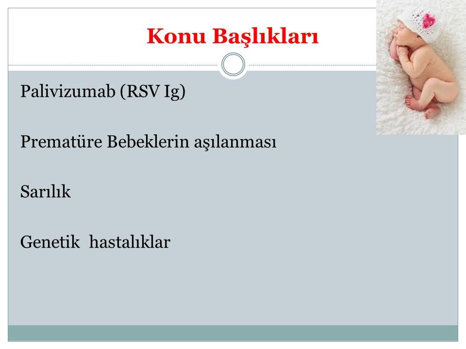 Konu Başlıkları Palivizumab (RSV Ig) Prematüre Bebeklerin aşılanması Sarılık Genetik hastalıklar