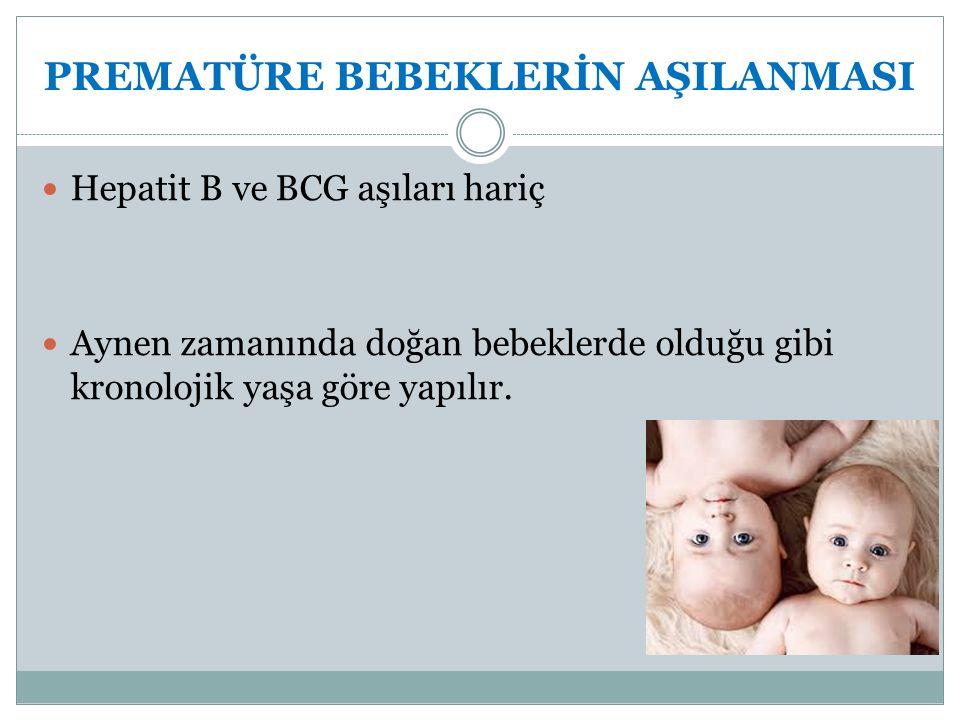 PREMATÜRE BEBEKLERİN AŞILANMASI Hepatit B ve BCG aşıları hariç Aynen zamanında doğan bebeklerde olduğu gibi kronolojik yaşa göre yapılır.