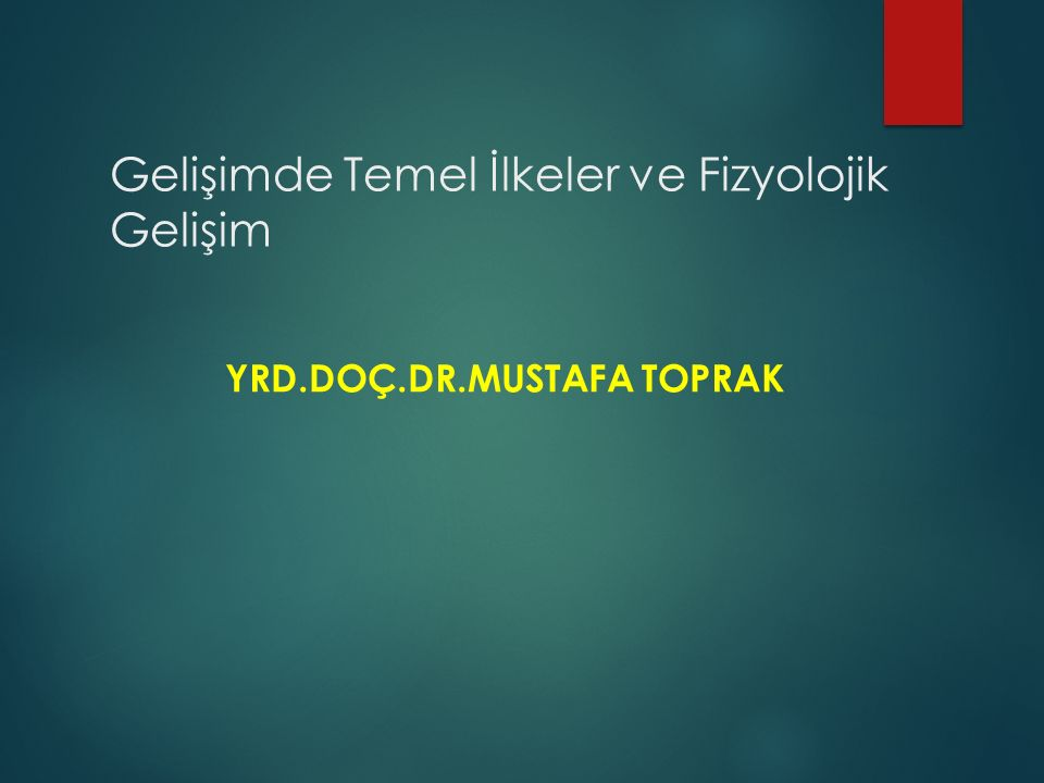 Gelişimde Temel İlkeler ve Fizyolojik Gelişim YRD.DOÇ.DR.MUSTAFA TOPRAK