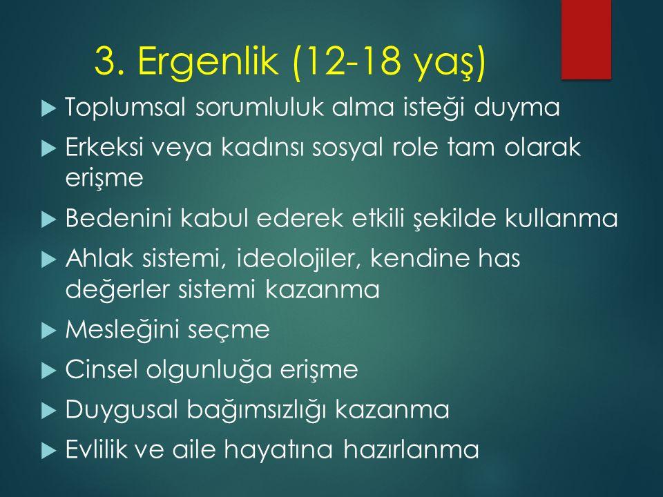 3. Ergenlik (12-18 yaş)  Toplumsal sorumluluk alma isteği duyma  Erkeksi veya kadınsı sosyal role tam olarak erişme  Bedenini kabul ederek etkili ş