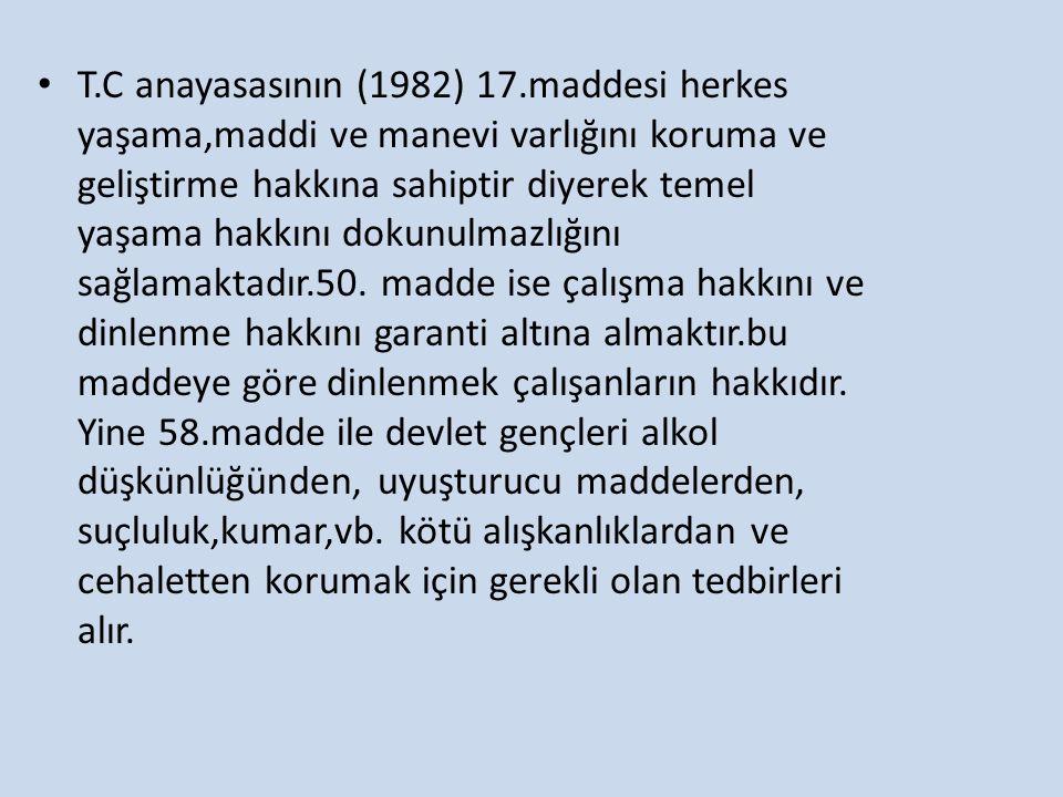 T.C anayasasının (1982) 17.maddesi herkes yaşama,maddi ve manevi varlığını koruma ve geliştirme hakkına sahiptir diyerek temel yaşama hakkını dokunulm