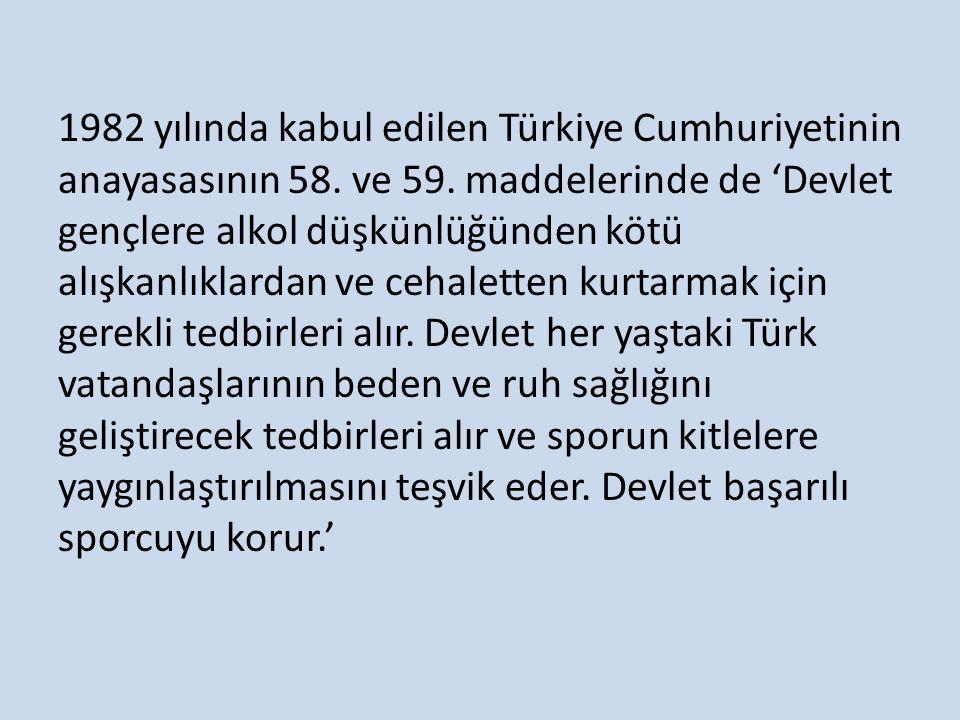1982 yılında kabul edilen Türkiye Cumhuriyetinin anayasasının 58. ve 59. maddelerinde de 'Devlet gençlere alkol düşkünlüğünden kötü alışkanlıklardan v