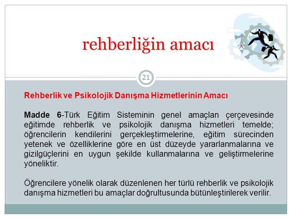 21 rehberliğin amacı Rehberlik ve Psikolojik Danışma Hizmetlerinin Amacı Madde 6-Türk Eğitim Sisteminin genel amaçlan çerçevesinde eğitimde rehberlik ve psikolojik danışma hizmetleri temelde; öğrencilerin kendilerini gerçekleştirmelerine, eğitim sürecinden yetenek ve özelliklerine göre en üst düzeyde yararlanmalarına ve gizilgüçlerini en uygun şekilde kullanmalarına ve geliştirmelerine yöneliktir.