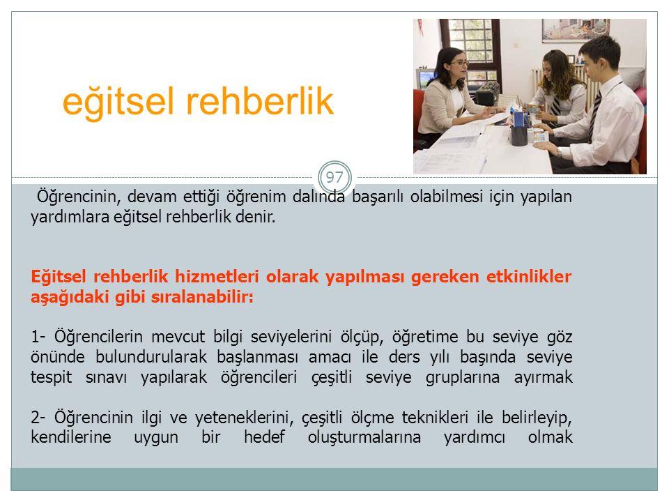 97 eğitsel rehberlik Öğrencinin, devam ettiği öğrenim dalında başarılı olabilmesi için yapılan yardımlara eğitsel rehberlik denir.