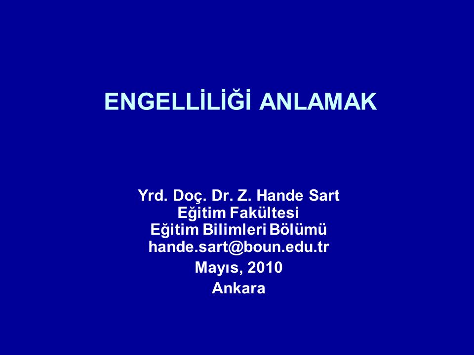 ENGELLİLİĞİ ANLAMAK Yrd. Doç. Dr. Z. Hande Sart Eğitim Fakültesi Eğitim Bilimleri Bölümü hande.sart@boun.edu.tr Mayıs, 2010 Ankara