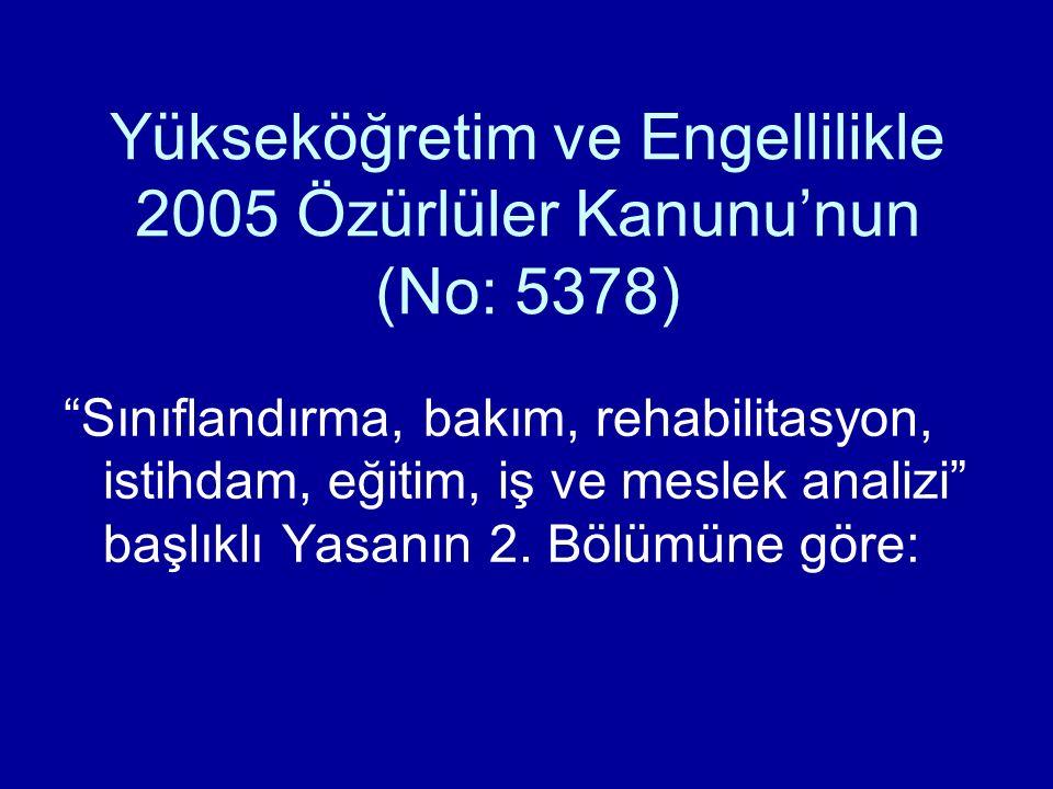 """Yükseköğretim ve Engellilikle 2005 Özürlüler Kanunu'nun (No: 5378) """"Sınıflandırma, bakım, rehabilitasyon, istihdam, eğitim, iş ve meslek analizi"""" başl"""