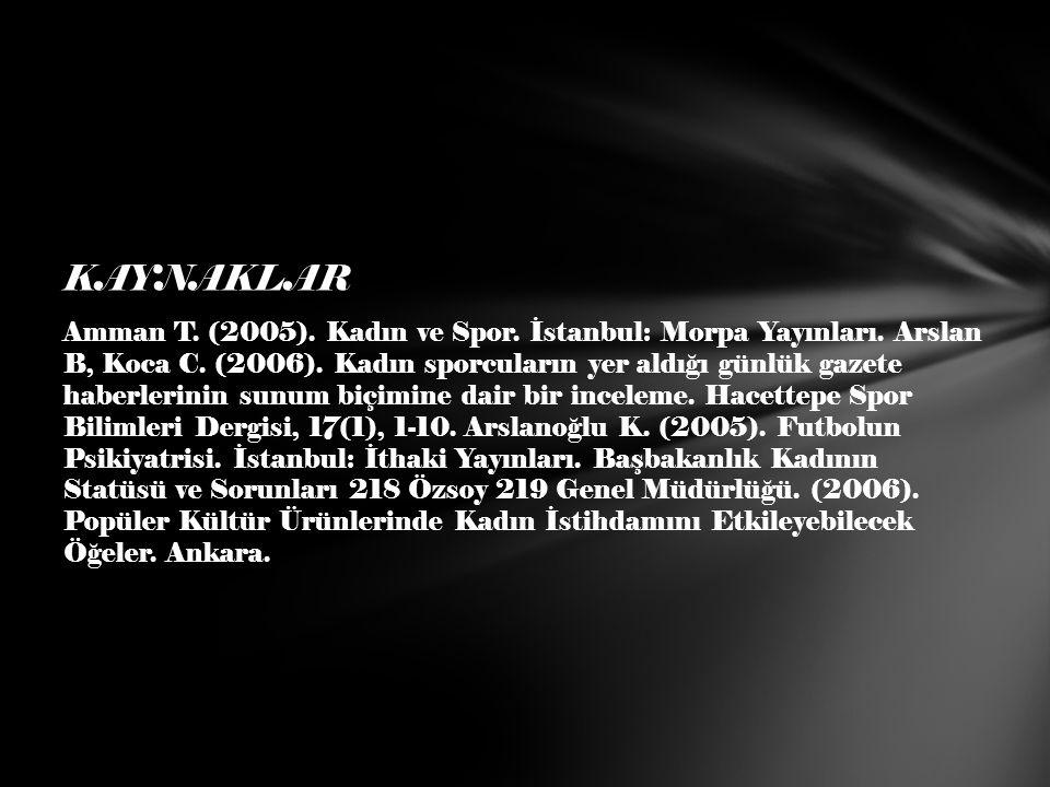 KAYNAKLAR Amman T. (2005). Kadın ve Spor. İstanbul: Morpa Yayınları. Arslan B, Koca C. (2006). Kadın sporcuların yer aldığı günlük gazete haberlerinin