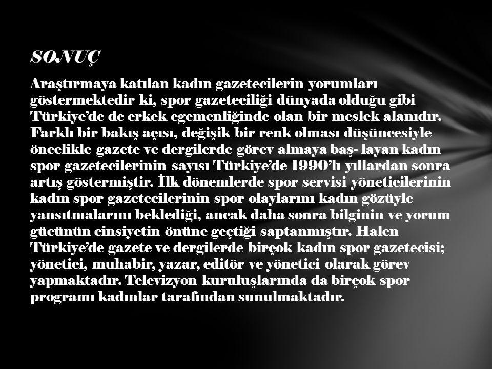 SONUÇ Araştırmaya katılan kadın gazetecilerin yorumları göstermektedir ki, spor gazeteciliği dünyada olduğu gibi Türkiye'de de erkek egemenliğinde olan bir meslek alanıdır.