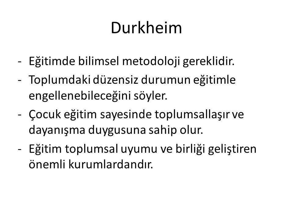 Durkheim -Eğitimde bilimsel metodoloji gereklidir. -Toplumdaki düzensiz durumun eğitimle engellenebileceğini söyler. -Çocuk eğitim sayesinde toplumsal