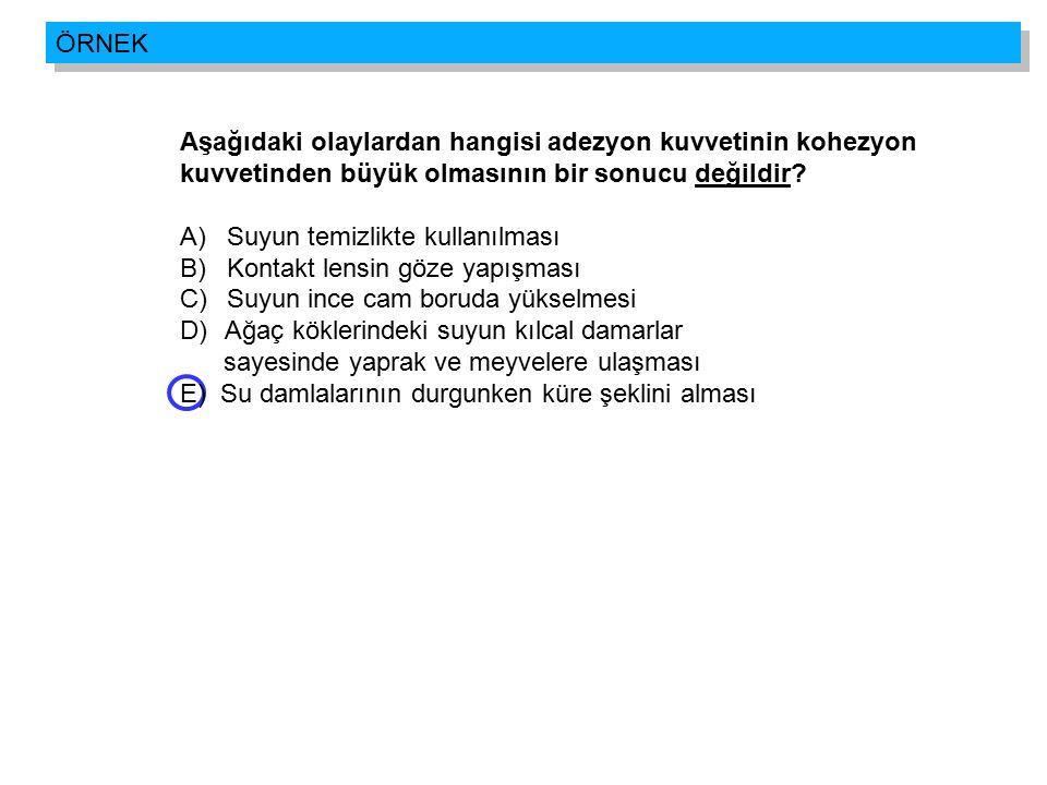 Aşağıdaki olaylardan hangisi adezyon kuvvetinin kohezyon kuvvetinden büyük olmasının bir sonucu değildir? A) Suyun temizlikte kullanılması B) Kontakt