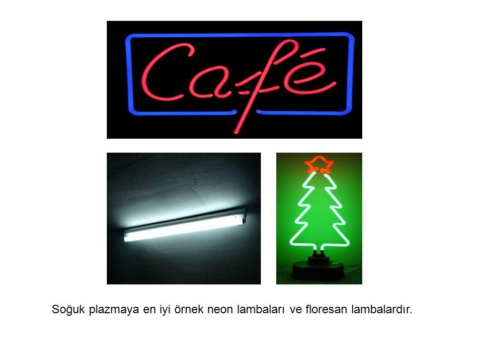 Soğuk plazmaya en iyi örnek neon lambaları ve floresan lambalardır.