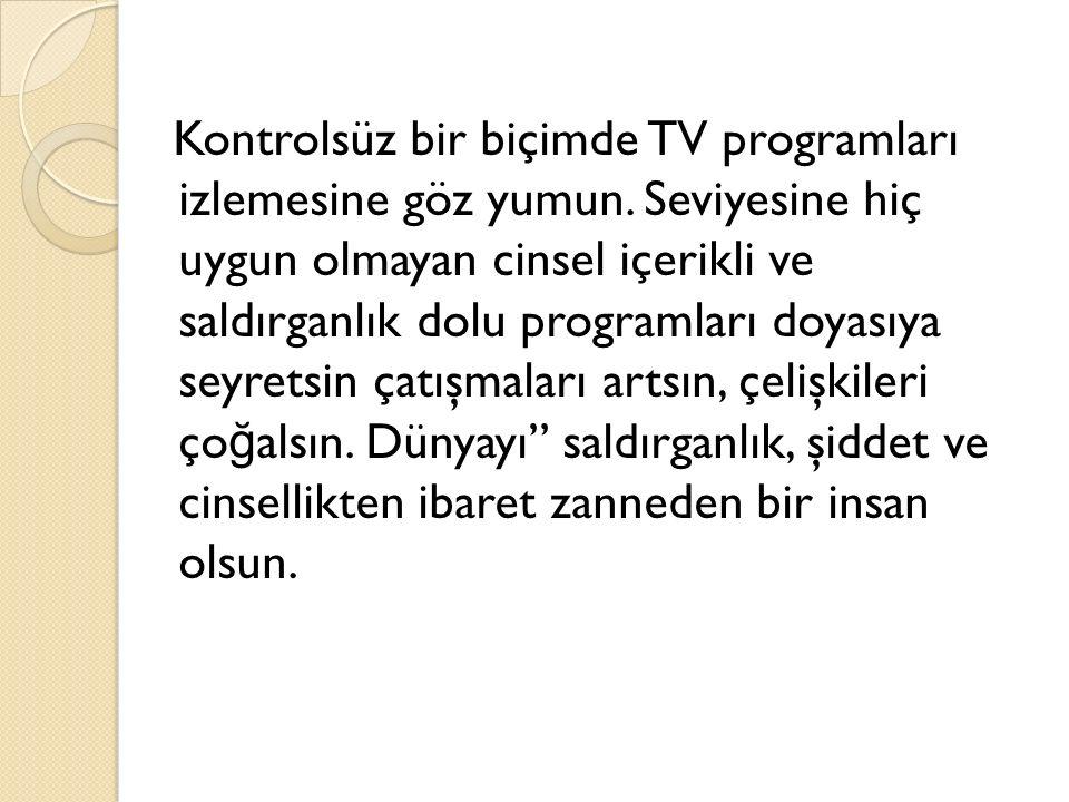 Kontrolsüz bir biçimde TV programları izlemesine göz yumun.